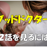 【感動ドラマ!】日本版グッドドクター第2話の無料動画視聴は?あらすじと感想。