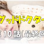 【感動の号泣ドラマ!】ドラマ『グッドドクター』動画 最終回(第10話)見逃した~|無料視聴可